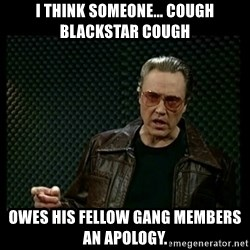 Christopher Walken Cowbell - I think someone... cough Blackstar cough Owes his fellow gang members an apology.
