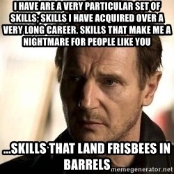 Liam Neeson meme - I have are a very particular set of skills; skills I have acquired over a very long career. Skills that make me a nightmare for people like you ...Skills that land frisbees in barrels