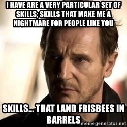 Liam Neeson meme - I have are a very particular set of skills; skills that make me a nightmare for people like you Skills... that land frisbees in barrels