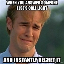 Crying Dawson - When you answer someone else's call light and instantly regret it