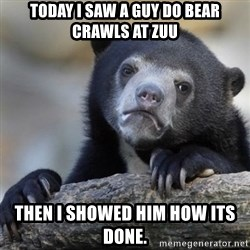 Confessions Bear - today I saw a guy do bear crawls at zuu then I showed him how its done.