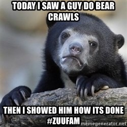 Confessions Bear - Today I saw a guy do bear crawls then i showed him how its done #zuufam