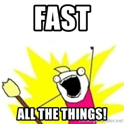 x all the y - FAST ALL THE THINGS!
