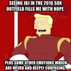 Zapp Brannigan - Seeing JBJ in the 2016 Sox outfield fills me with hope.  Plus some other emotions which are weird and deeply confusing.