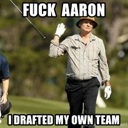 Fuck It Bill Murray - Fuck  Aaron I drafted my own team