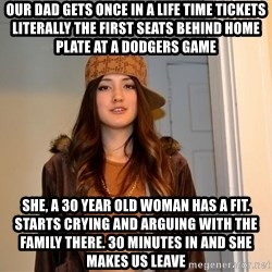 scumbag stacy - Our dad gets once in a life time tickets literally the first seats behind home plate at a dodgers game She, a 30 year old woman has a fit. Starts crying and arguing with the family there. 30 minutes in and she makes us leave