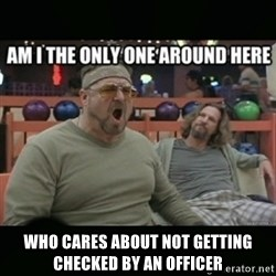 angry walter -  who cares about not getting checked by an officer