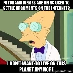I dont want to live on this planet - futurama memes are being used to settle arguments on the internet? i don't want to live on this planet anymore