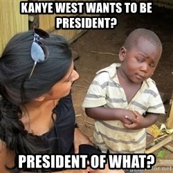 skeptical black kid - kanye west wants to be president? president of what?