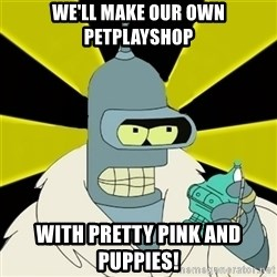 Bender IMHO - We'll make our own petplayshop With pretty pink and puppies!
