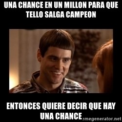 Lloyd-So you're saying there's a chance! - una chance en un millon para que tello salga campeon entonces quiere decir que hay una chance