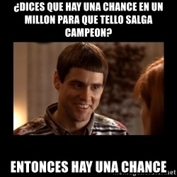 Lloyd-So you're saying there's a chance! - ¿dices que hay una chance en un millon para que tello salga campeon? entonces hay una chance