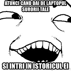 I see what you did there - Atunci cand dai de laptopul surorii tale Si intri in istoricul ei