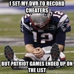 Sad Tom Brady - I set my DVR to record cheaters but Patriot games ended up on the list