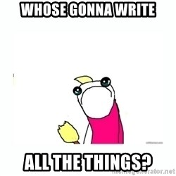 sad do all the things - Whose gonna write all the things?