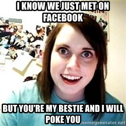 Overly Attached Girlfriend creepy - I know we just met on Facebook but you're my bestie and i will poke you