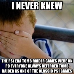 Confession Kid 1 - i never knew  the ps1 era tomb raider games were on pc everyone always referred tomb raider as one of the classic ps1 games