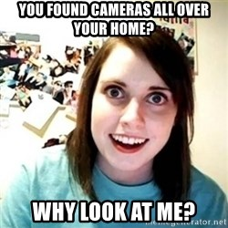 Overly Attached Girlfriend creepy - you found cameras all over your home? why look at me?