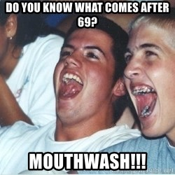 Immature high school kids - Do you know what comes after 69? MOUTHWASH!!!
