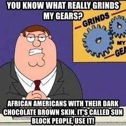 Grinds My Gears - You know what really grinds my gears?  African Americans with their dark chocolate brown skin. It's called sun block people, use it!