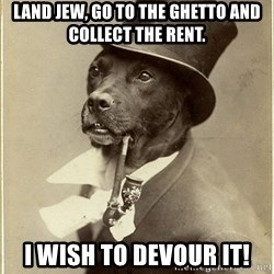 rich dog - Land Jew, Go to the Ghetto and collect the rent. I wish to devour it!