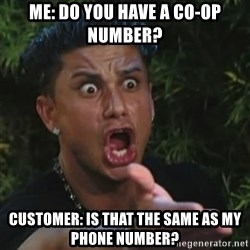 Angry Guido  - Me: Do you have a co-op number? Customer: Is that the same as my phone number?