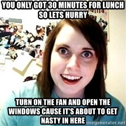 Overly Attached Girlfriend creepy - you only got 30 minutes for lunch so lets hurry turn on the fan and open the windows cause it's about to get nasty in here