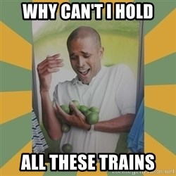 Why can't I hold all these limes - why can't i hold all these trains