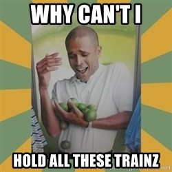 Why can't I hold all these limes - why can't i hold all these trainz