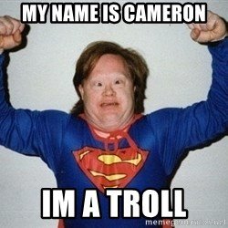 super retard - My name is Cameron im a troll