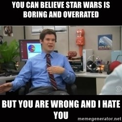 You're wrong and I hate you - you can believe star wars is boring and overrated but you are wrong and i hate you