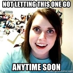 Overly Attached Girlfriend creepy - not letting this one go  anytime soon