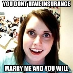 Overprotective Girlfriend - you dont have insurance  marry me and you will