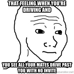That Feel Guy - That feeling when you're driving and you see all your mates drive past you with no invite