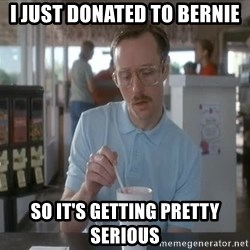 Things are getting pretty Serious (Napoleon Dynamite) - I just donated to Bernie so It's getting pretty serious