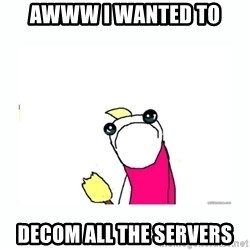 sad do all the things - Awww I wanted to decom all the servers