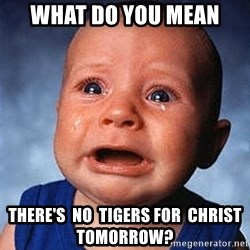 Crying Baby - what do you mean there's  no  Tigers for  Christ   tomorrow?