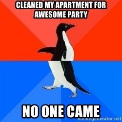 Socially Awesome Awkward Penguin - Cleaned my apartment for awesome party No one came
