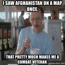 Things are getting pretty Serious (Napoleon Dynamite) - I saw Afghanistan on a map once. That pretty much makes me a combat veteran.