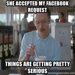 Things are getting pretty Serious (Napoleon Dynamite) - she accepted my facebook request things are getting pretty serious