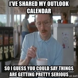Things are getting pretty Serious (Napoleon Dynamite) - I've shared my Outlook Calendar So I guess you could say things are getting pretty serious