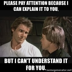 Star wars - please pay attention because i can explain it to you,  but i can't understand it for you.