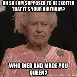 the queen olympics - Oh so i am supposed to be excited that it's your birthday? Who died and made you queen?