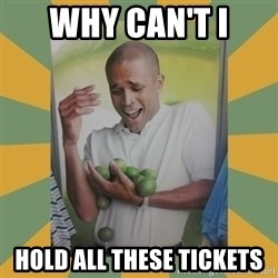 Why can't I hold all these limes - why can't i hold all these tickets
