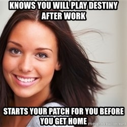 Good Girl Gina - knows you will play destiny after work starts your patch for you before you get home
