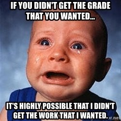 Crying Baby - if you didn't get the grade that you wanted... it's highly possible that i didn't get the work that i wanted.