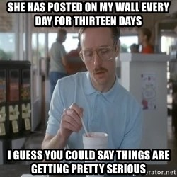 I guess you could say things are getting pretty serious - SHE HAS POSTED ON MY WALL EVERY DAY FOR THIRTEEN DAYS I GUESS YOU COULD SAY THINGS ARE GETTING PRETTY SERIOUS
