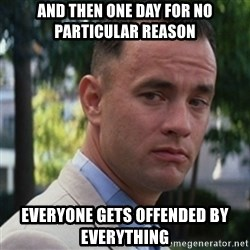 forrest gump - And then one day for no particular reason everyone gets offended by everything