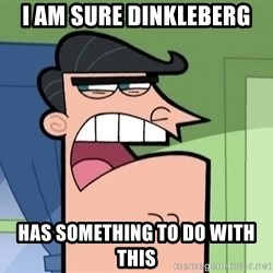i blame dinkleberg - I AM SURE DINKLEBERG HAS SOMETHING TO DO WITH THIS