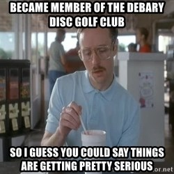 Things are getting pretty Serious (Napoleon Dynamite) - became member of the debary disc golf club so i guess you could say Things are getting pretty Serious